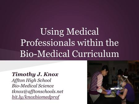 Using Medical Professionals within the Bio-Medical Curriculum Timothy J. Knox Affton High School Bio-Medical Science bit.ly/knoxbiomedprof.