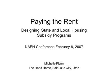 Paying the Rent Designing State and Local Housing Subsidy Programs NAEH Conference February 8, 2007 Michelle Flynn The Road Home, Salt Lake City, Utah.