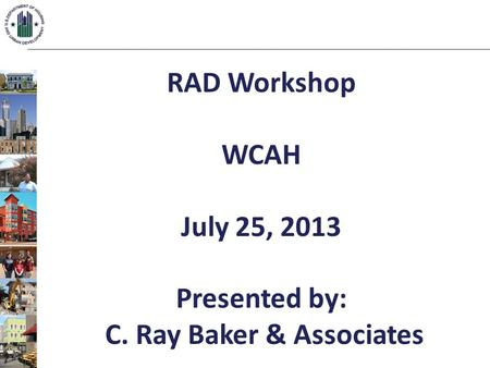RAD Workshop WCAH July 25, 2013 Presented by: C. Ray Baker & Associates.