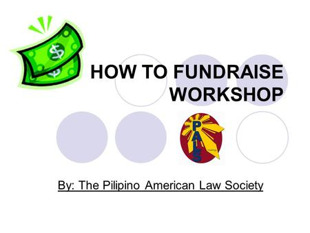 HOW TO FUNDRAISE WORKSHOP By: The Pilipino American Law Society.