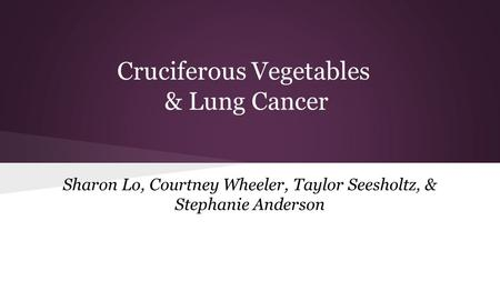 Cruciferous Vegetables & Lung Cancer Sharon Lo, Courtney Wheeler, Taylor Seesholtz, & Stephanie Anderson.