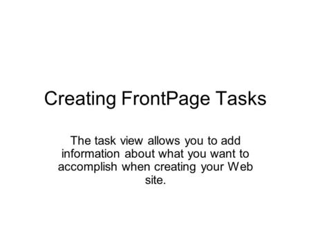 Creating FrontPage Tasks The task view allows you to add information about what you want to accomplish when creating your Web site.