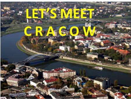 LET'S MEET C R A C O W. Cracow is the second largest city in Poland, situated in the south of the country.