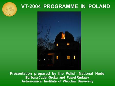 VT 2004 POLAND VT-2004 PROGRAMME IN POLAND Presentation prepared by the Polish National Node Barbara Cader-Sroka and Pawel Rudawy Astronomical Institute.