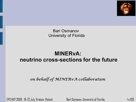 Bari Osmanov University of Florida MINERvA: neutrino cross-sections for the future EPS HEP 2009 16-22 July, Krakow, Poland Bari Osmanov, University of.
