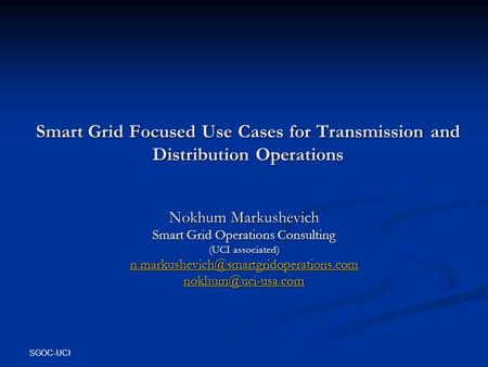 SGOC-UCI Smart Grid Focused Use Cases for Transmission and Distribution Operations Nokhum Markushevich Smart Grid Operations Consulting (UCI associated)
