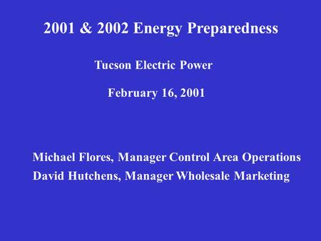 2001 & 2002 Energy Preparedness Tucson Electric Power February 16, 2001 Michael Flores, Manager Control Area Operations David Hutchens, Manager Wholesale.