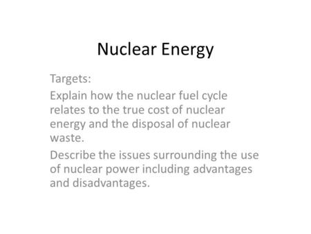 Nuclear Energy Targets: Explain how the nuclear fuel cycle relates to the true cost of nuclear energy and the disposal of nuclear waste. Describe the issues.