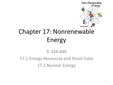 Chapter 17: Nonrenewable Energy P. 434-449 17.1 Energy Resources and Fossil Fuels 17.2 Nuclear Energy 1.