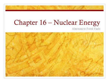 Chapter 16 – Nuclear Energy Alternate to Fossil Fuels.