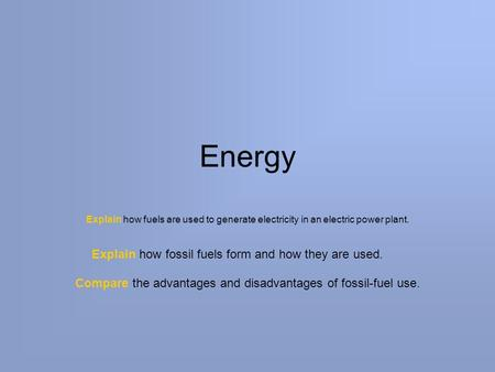 Energy Explain how fuels are used to generate electricity in an electric power plant. Explain how fossil fuels form and how they are used. Compare the.