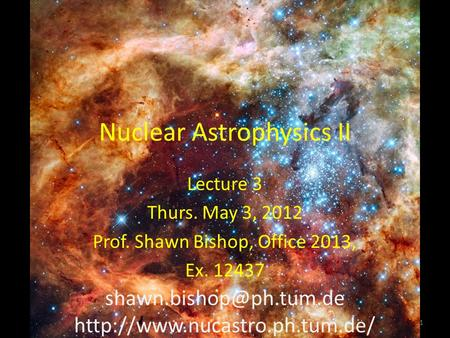 Nuclear Astrophysics II Lecture 3 Thurs. May 3, 2012 Prof. Shawn Bishop, Office 2013, Ex. 12437  1.