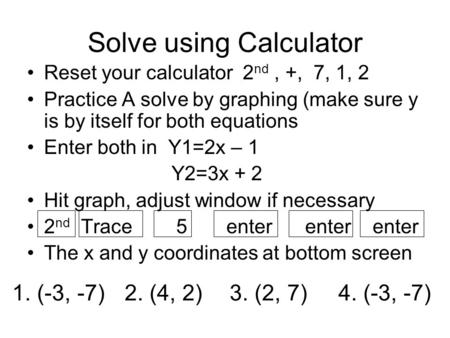 Solve using Calculator Reset your calculator 2 nd, +, 7, 1, 2 Practice A solve by graphing (make sure y is by itself for both equations Enter both in Y1=2x.