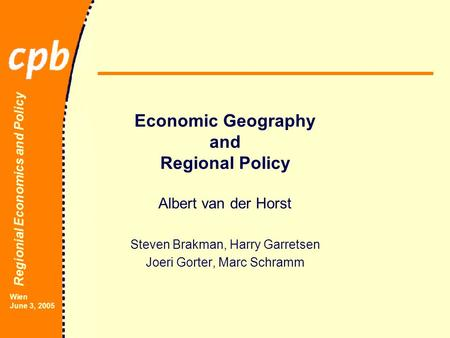 Regionial Economics and Policy Wien June 3, 2005 Economic Geography and Regional Policy Albert van der Horst Steven Brakman, Harry Garretsen Joeri Gorter,