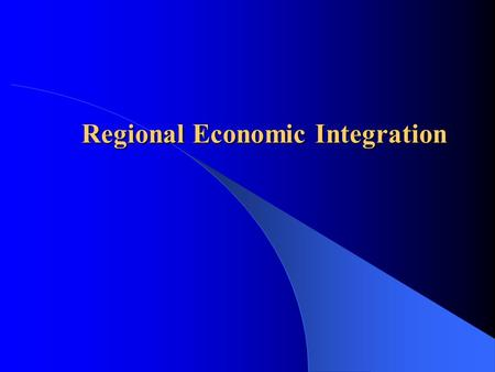 Regional Economic Integration.  Levels of economic integration among nations  Economic and political arguments for/against  History/scope, scope and.