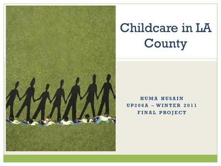 HUMA HUSAIN UP206A – WINTER 2011 FINAL PROJECT Childcare in LA County.