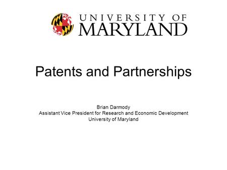 Patents and Partnerships Brian Darmody Assistant Vice President for Research and Economic Development University of Maryland.