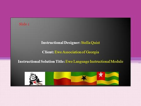 Instructional Designer: Stella Quist Client: Ewe Association of Georgia Instructional Solution Title: Ewe Language Instructional Module Slide 1.