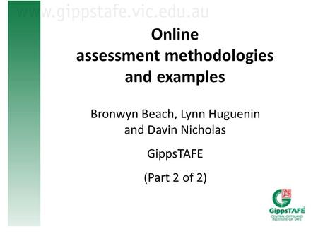 Online assessment methodologies and examples Bronwyn Beach, Lynn Huguenin and Davin Nicholas GippsTAFE (Part 2 of 2)
