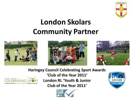 London Skolars Community Partner Haringey Council Celebrating Sport Awards 'Club of the Year 2011' London RL 'Youth & Junior Club of the Year 2011'