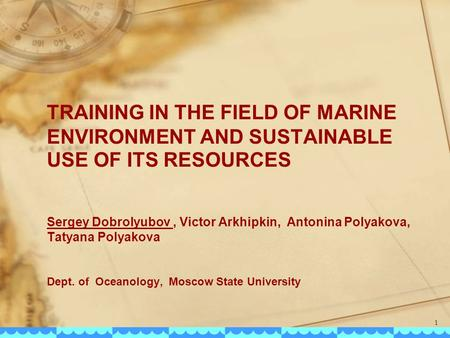 TRAINING IN THE FIELD OF MARINE ENVIRONMENT AND SUSTAINABLE USE OF ITS RESOURCES Sergey Dobrolyubov, Victor Arkhipkin, Antonina Polyakova, Tatyana Polyakova.