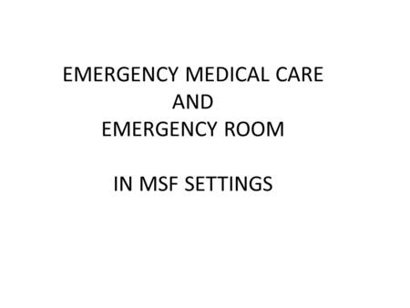 EMERGENCY MEDICAL CARE AND EMERGENCY ROOM IN MSF SETTINGS.