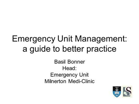 Emergency Unit Management: a guide to better practice Basil Bonner Head: Emergency Unit Milnerton Medi-Clinic.