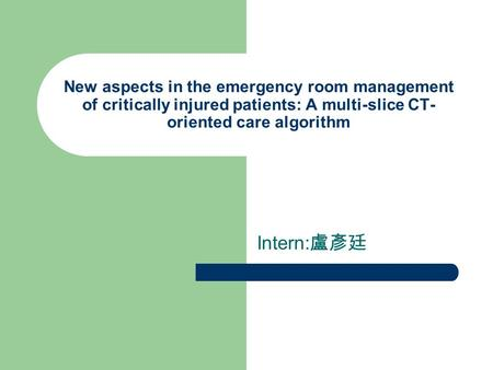 New aspects in the emergency room management of critically injured patients: A multi-slice CT- oriented care algorithm Intern: 盧彥廷.