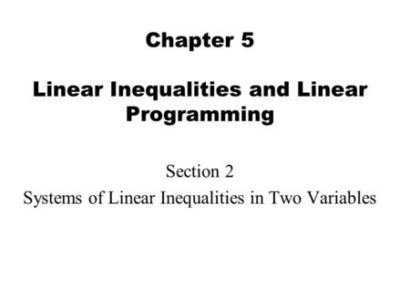 Chapter 5 Linear Inequalities and Linear Programming Section 2 Systems of Linear Inequalities in Two Variables.