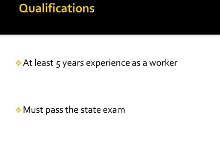  At least 5 years experience as a worker  Must pass the state exam.