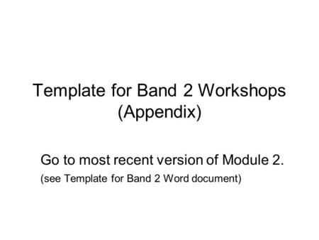 Template for Band 2 Workshops (Appendix) Go to most recent version of Module 2. (see Template for Band 2 Word document)