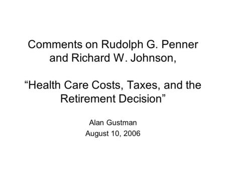 "Comments on Rudolph G. Penner and Richard W. Johnson, ""Health Care Costs, Taxes, and the Retirement Decision"" Alan Gustman August 10, 2006."