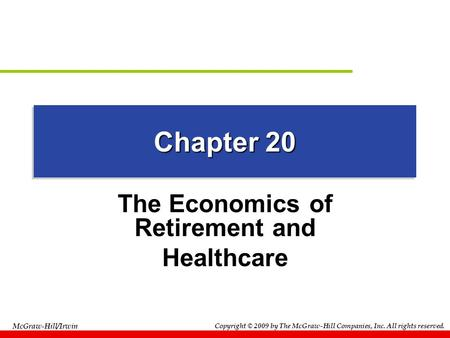 Copyright © 2009 by The McGraw-Hill Companies, Inc. All rights reserved. McGraw-Hill/Irwin Chapter 20 The Economics of Retirement and Healthcare.