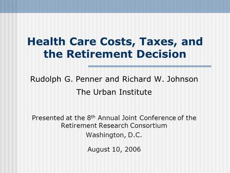 Health Care Costs, Taxes, and the Retirement Decision Rudolph G. Penner and Richard W. Johnson The Urban Institute Presented at the 8 th Annual Joint Conference.