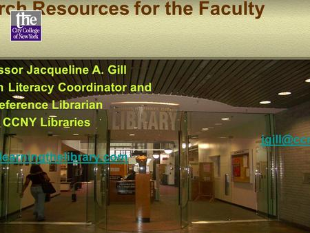Introduction to Research Resources for the Faculty Professor Jacqueline A. Gill Information Literacy Coordinator and Reference Librarian CCNY Libraries.
