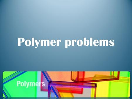 Polymer problems. What makes synthetic polymers so useful? Synthetic polymers are so useful. Synthetic polymers are plastics. They are useful, because.