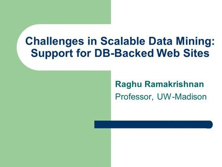 Challenges in Scalable Data Mining: Support for DB-Backed Web Sites Raghu Ramakrishnan Professor, UW-Madison.