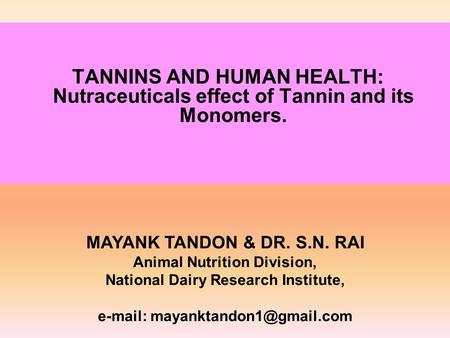 TANNINS AND HUMAN HEALTH: Nutraceuticals effect of Tannin and its Monomers. MAYANK TANDON & DR. S.N. RAI Animal Nutrition Division, National Dairy Research.