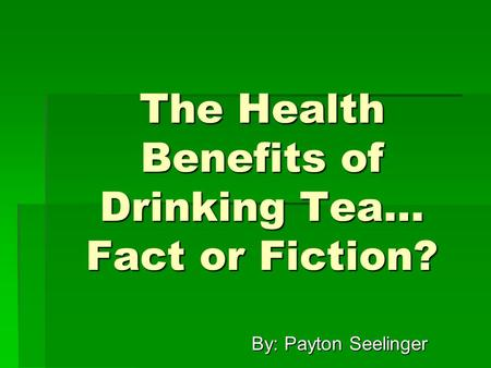 The Health Benefits of Drinking Tea… Fact or Fiction? By: Payton Seelinger By: Payton Seelinger.