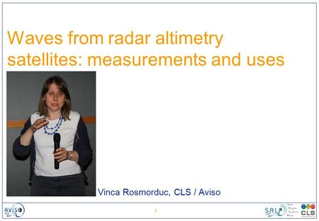 1 Waves from radar altimetry satellites: measurements and uses Vinca Rosmorduc, CLS / Aviso.