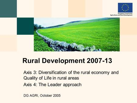 Axis 3: Diversification of the rural economy and Quality of Life in rural areas Axis 4: The Leader approach DG AGRI, October 2005 Rural Development 2007-13.