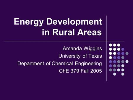 Energy Development in Rural Areas Amanda Wiggins University of Texas Department of Chemical Engineering ChE 379 Fall 2005.