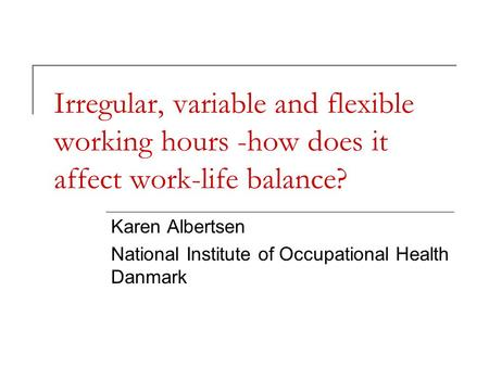 Irregular, variable and flexible working hours -how does it affect work-life balance? Karen Albertsen National Institute of Occupational Health Danmark.