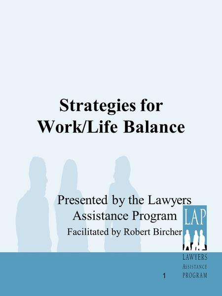 Strategies for Work/Life Balance Presented by the Lawyers Assistance Program Facilitated by Robert Bircher 1.