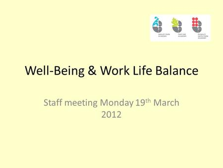 Well-Being & Work Life Balance Staff meeting Monday 19 th March 2012.