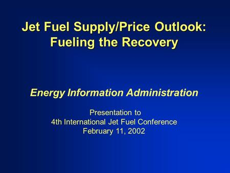Jet Fuel Supply/Price Outlook: Fueling the Recovery Energy Information Administration Presentation to 4th International Jet Fuel Conference February 11,