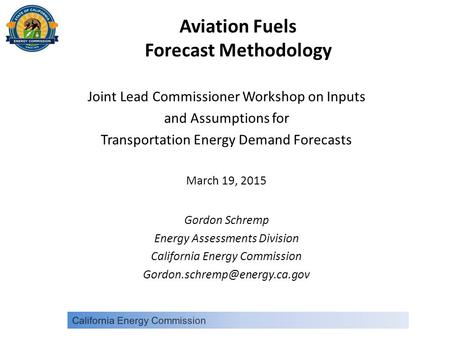Aviation Fuels Forecast Methodology Joint Lead Commissioner Workshop on Inputs and Assumptions for Transportation Energy Demand Forecasts March 19, 2015.