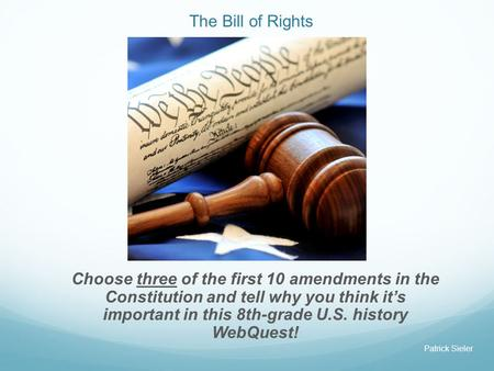 The Bill of Rights Choose three of the first 10 amendments in the Constitution and tell why you think it's important in this 8th-grade U.S. history WebQuest!