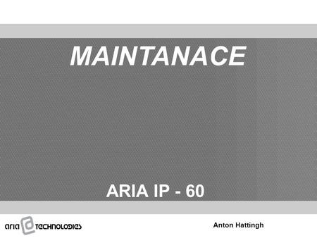 MAINTANACE ARIA IP - 60 Anton Hattingh. System Monitoring Trace (Device, Board) Other (Memory Dump/Modification, STA/CO Status) System Maintenance/Diagnostic.