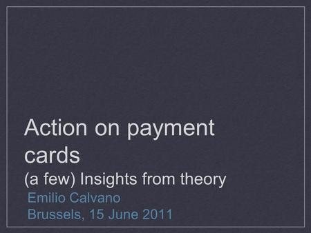 Action on payment cards (a few) Insights from theory Emilio Calvano Brussels, 15 June 2011.